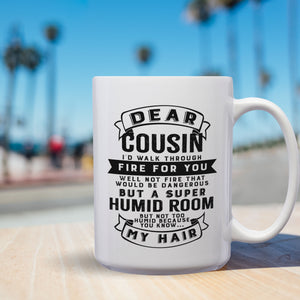 Dear Cousin, I'll Walk Through Fire For You. Well, Not Fire That Would Be Dangerous; But A Super Humid Room; But, Not Too Humid, Because You Know, My Hair – 15oz Mug with Funny or Inspirational Saying – Top Quality Gift for Birthday, Christmas, Co-worker
