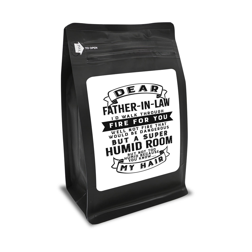 Dear Father-In-Law I'd Walk Through Fire For You. Well Not Fire That Would Be Dangerous But A Super Humid Room But, Not Too Humid Because You Know, My Hair  – 12oz Medium-Dark Beans - DieHard Java Coffee Lovers Gifts with Funny or Inspirational Quotes