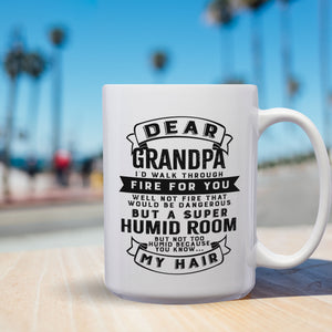 Dear Grandpa I'd Walk Through Fire For You Well Not Fire That Would Be Dangerous But A Super Humid Room But Not Too Humid Because You Know My Hair – 15oz Mug with Funny or Inspirational Saying – Top Quality Gift for Birthday, Christmas, Co-worker