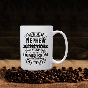 Dear Nephew I'll Walk Through Fire For You Well Not Fire That Would Be Dangerous But A Super Humid Room But Not Too Humid Because You Know My Hair – 15oz Mug with Funny or Inspirational Saying – Top Quality Gift for Birthday Christmas Co-worker