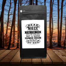 Load image into Gallery viewer, Dear Niece I'll Walk Through Fire For You Well Not Fire That Would Be Dangerous But A Super Humid Room But, Not Too Humid Because You Know, My Hair  – 12oz Medium Dark Beans - DieHard Java Coffee Lovers Gifts with Funny or Inspirational Quotes