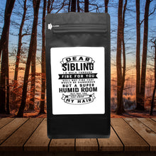 Load image into Gallery viewer, Dear Sibling I'll Walk Through Fire For You Well Not Fire That Would Be Dangerous But A Super Humid Room But, Not Too Humid Because You Know, My Hair  – 12oz Medium Dark Beans - DieHard Java Coffee Lovers Gifts with Funny or Inspirational Quotes
