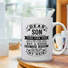 Load image into Gallery viewer, Dear Son I'll Walk Through Fire For You Well Not Fire That Would Be Dangerous But A Super Humid Room But Not Too Humid Because You Know My Hair – 15oz Mug with Funny or Inspirational Saying – Top Quality Gift for Birthday Christmas Co-worker