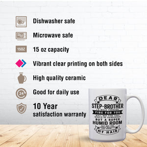 Dear Step-Brother I'll Walk Through Fire For You Well Not Fire That Would Be Dangerous But A Super Humid Room But Not Too Humid Because You Know My Hair – 15oz Mug with Funny or Inspirational Saying – Top Quality Gift for Birthday Christmas Co-worker