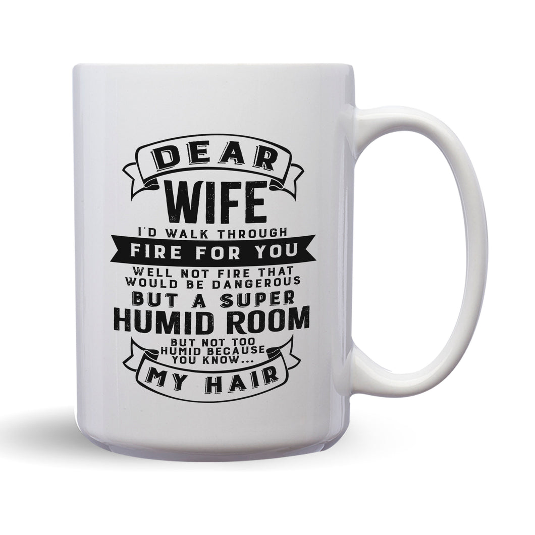 Dear Wife I'll Walk Through Fire For You Well Not Fire That Would Be Dangerous But A Super Humid Room But Not Too Humid Because You Know My Hair – 15oz Mug with Funny or Inspirational Saying – Top Quality Gift for Birthday Christmas Co-worker