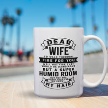 Load image into Gallery viewer, Dear Wife I'll Walk Through Fire For You Well Not Fire That Would Be Dangerous But A Super Humid Room But Not Too Humid Because You Know My Hair – 15oz Mug with Funny or Inspirational Saying – Top Quality Gift for Birthday Christmas Co-worker