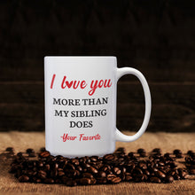 Load image into Gallery viewer, I Love You More Than My Sibling Does -Your Favorite – Mug by DieHard Java – Tea Mug 15oz – Ceramic Mug for Coffee, Tea, Hot Chocolate – Big Mug with Funny or Inspirational Captions – Top Quality Large Mug as Birthday, Christmas, Co-worker Gift