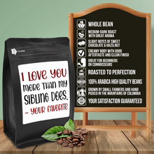 Load image into Gallery viewer, I Love You More Than My Sibling Does, Your Favorite – Coffee Gift – Gifts for Coffee Lovers with Funny, Inspirational Quotes – Best Gifts for Coffee Lovers for Christmas, Birthdays, Anniversaries – Coffee Gift Ideas – 12oz Medium-Dark Roast Coffee Beans