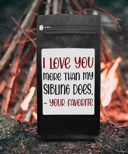 I Love You More Than My Sibling Does, Your Favorite – Coffee Gift – Gifts for Coffee Lovers with Funny, Inspirational Quotes – Best Gifts for Coffee Lovers for Christmas, Birthdays, Anniversaries – Coffee Gift Ideas – 12oz Medium-Dark Roast Coffee Beans