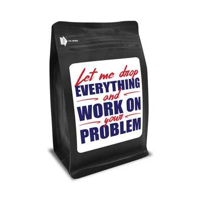 Let Me Drop Everything And Work On Your Problem – Coffee Gift – Gifts for Coffee Lovers with Funny, Inspirational Quotes – Best Gifts for Coffee Lovers for Christmas, Birthdays, Anniversaries – Coffee Gift Ideas – 12oz Medium-Dark Roast Coffee Beans