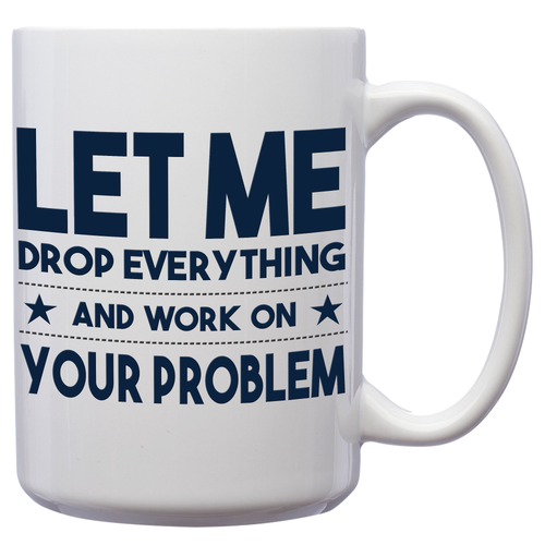 Let Me Drop Everything And Work On Your Problem – Mug by DieHard Java – Tea Mug 15oz – Ceramic Mug for Coffee, Tea, Hot Chocolate – Big Mug with Funny or Inspirational Captions – Top Quality Large Mug as Birthday, Christmas, Co-worker Gift