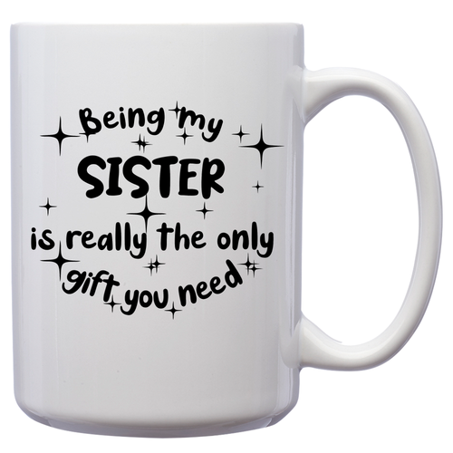 Being My Sister Is Really The Only Gift You Need – Mug by DieHard Java – Tea Mug 15oz – Ceramic Mug for Coffee, Tea, Hot Chocolate – Big Mug with Funny or Inspirational Captions – Top Quality Large Mug as Birthday, Christmas, Co-worker Gift