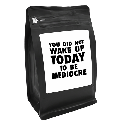 You Did Not Wake Up Today To Be Mediocre – for Coffee Lovers with Funny, Inspirational Quotes – Best for Christmas, Birthdays, Anniversaries – Coffee Ideas – 12oz Medium-Dark Roast Coffee Beans