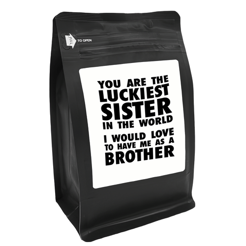 You Are The Luckiest Sister In The World I Would Love To Have Me As A Brother – for Coffee Lovers with Funny, Inspirational Quotes – Best for Christmas, Birthdays, Anniversaries – Coffee Ideas – 12oz Medium-Dark Roast Coffee Beans