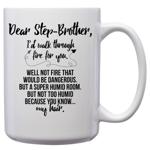 Dear Step-Brother, I'd Walk Through Fire For You Well Not Fire That Would Be Dangerous But A Super Humid Room But Not Too Humid Because You Know My Hair – 15oz Mug with Funny or Inspirational Saying – Top Quality Gift for Birthday, Christmas, Co-worker