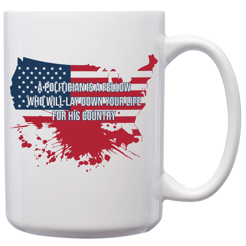 A Politician Is A Fellow Who Will Lay Down Your Life For His Country – 15oz Mug for Coffee, Tea, Hot Chocolate – with Funny or Inspirational Captions – Top Quality Gift for Birthday, Christmas, Co-worker