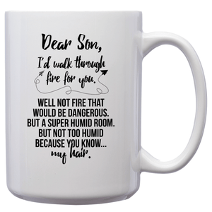 Dear Son, I'd Walk Through Fire For You. Well Not Fire That Would Be Dangerous. But A Super Humid Room. But Not Too Humid Because You Know. My Hair – 15oz Mug with Funny or Inspirational Saying – Top Quality Gift for Birthday, Christmas, Co-worker