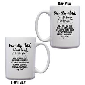 Dear Step-Child, I'd Walk Through Fire For You. Well Not Fire That Would Be Dangerous. But A Super Humid Room. But Not Too Humid Because You Know. My Hair – 15oz Mug with Funny or Inspirational Saying – Top Quality Gift for Birthday, Christmas, Co-worker