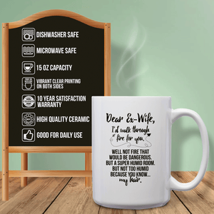 Dear Ex-Wife, I'd Walk Through Fire For You. Well Not Fire That Would Be Dangerous. But A Super Humid Room. But Not Too Humid Because You Know My Hair – 15oz Mug with Funny or Inspirational Saying – Top Quality Gift for Birthday, Christmas, Co-worker