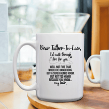 Load image into Gallery viewer, Dear Father-In-Law, I'd Walk Through Fire For You Well Not Fire That Would Be Dangerous But A Super Humid Room But Not Too Humid Because You Know My Hair – 15oz Mug with Funny or Inspirational Saying – Top Quality Gift for Birthday, Christmas, Co-worker