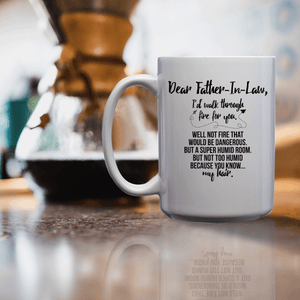 Dear Father-In-Law, I'd Walk Through Fire For You Well Not Fire That Would Be Dangerous But A Super Humid Room But Not Too Humid Because You Know My Hair – 15oz Mug with Funny or Inspirational Saying – Top Quality Gift for Birthday, Christmas, Co-worker