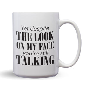 Yet Despite The Look On My Face You're Still Talking – Mug by DieHard Java – Tea Mug 15oz – Ceramic Mug for Coffee, Tea, Hot Chocolate – Big Mug with Funny or Inspirational Captions – Top Quality Large Mug as Birthday, Christmas, Co-worker Gift