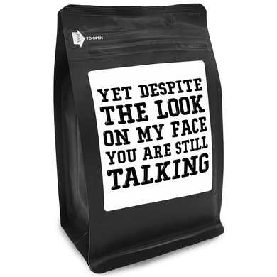Yet Despite The Look On My Face You Are Still Talking – Coffee Gift – Gifts for Coffee Lovers with Funny, Inspirational Quotes – Best Gifts for Coffee Lovers for Christmas, Birthdays, Anniversaries – Coffee Gift Ideas – 12oz Medium-Dark Roast Coffee Beans