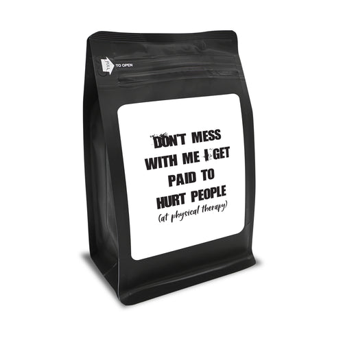 Don't Mess With Me. I Get Paid To Hurt People (In Physical Therapy) – Coffee Lovers Gifts with Funny, Inspirational Quotes – Best Ideas for Christmas, Birthdays, Anniversaries – 12oz Medium-Dark Beans