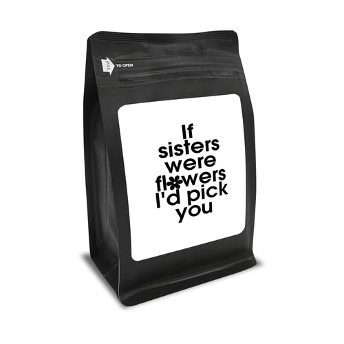 If Sisters Were Flowers, I'd Pick You – Coffee Gift – Gifts for Coffee Lovers with Funny, Inspirational Quotes – Best Gifts for Coffee Lovers for Christmas, Birthdays, Anniversaries – Coffee Gift Ideas – 12oz Medium-Dark Roast Coffee Beans