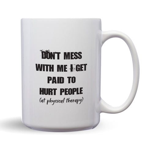 Don't Mess With Me. I Get Paid To Hurt People (In Physical Therapy) – 15oz Mug for Coffee, Tea, Hot Chocolate – with Funny or Inspirational Captions – Top Quality Gift for Birthday, Christmas, Co-worker