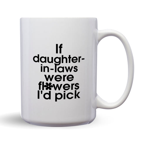If Daughters In Laws Were Flowers, I'd Pick You – Mug by DieHard Java – Tea Mug 15oz – Ceramic Mug for Coffee, Tea, Hot Chocolate – Big Mug with Funny or Inspirational Captions – Top Quality Large Mug as Birthday, Christmas, Co-worker Gift