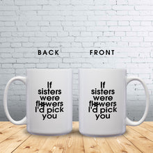 Load image into Gallery viewer, If Sisters Were Flowers, I'd Pick You – Mug by DieHard Java – Tea Mug 15oz – Ceramic Mug for Coffee, Tea, Hot Chocolate – Big Mug with Funny or Inspirational Captions – Top Quality Large Mug as Birthday, Christmas, Co-worker Gift