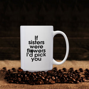 If Sisters Were Flowers, I'd Pick You – Mug by DieHard Java – Tea Mug 15oz – Ceramic Mug for Coffee, Tea, Hot Chocolate – Big Mug with Funny or Inspirational Captions – Top Quality Large Mug as Birthday, Christmas, Co-worker Gift