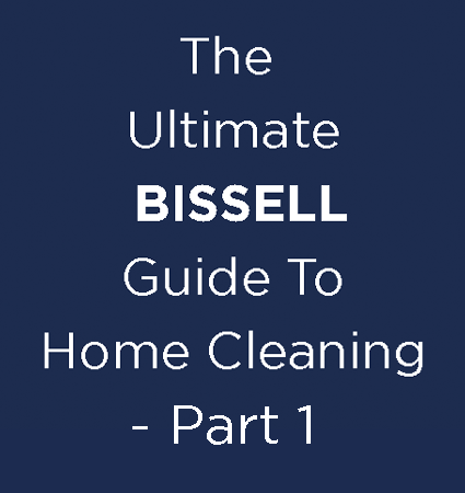 The Ultimate BISSELL Guide To Home Cleaning - Part 1