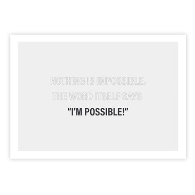 Nothing is impossible. The word itself says 'I'm possible!'