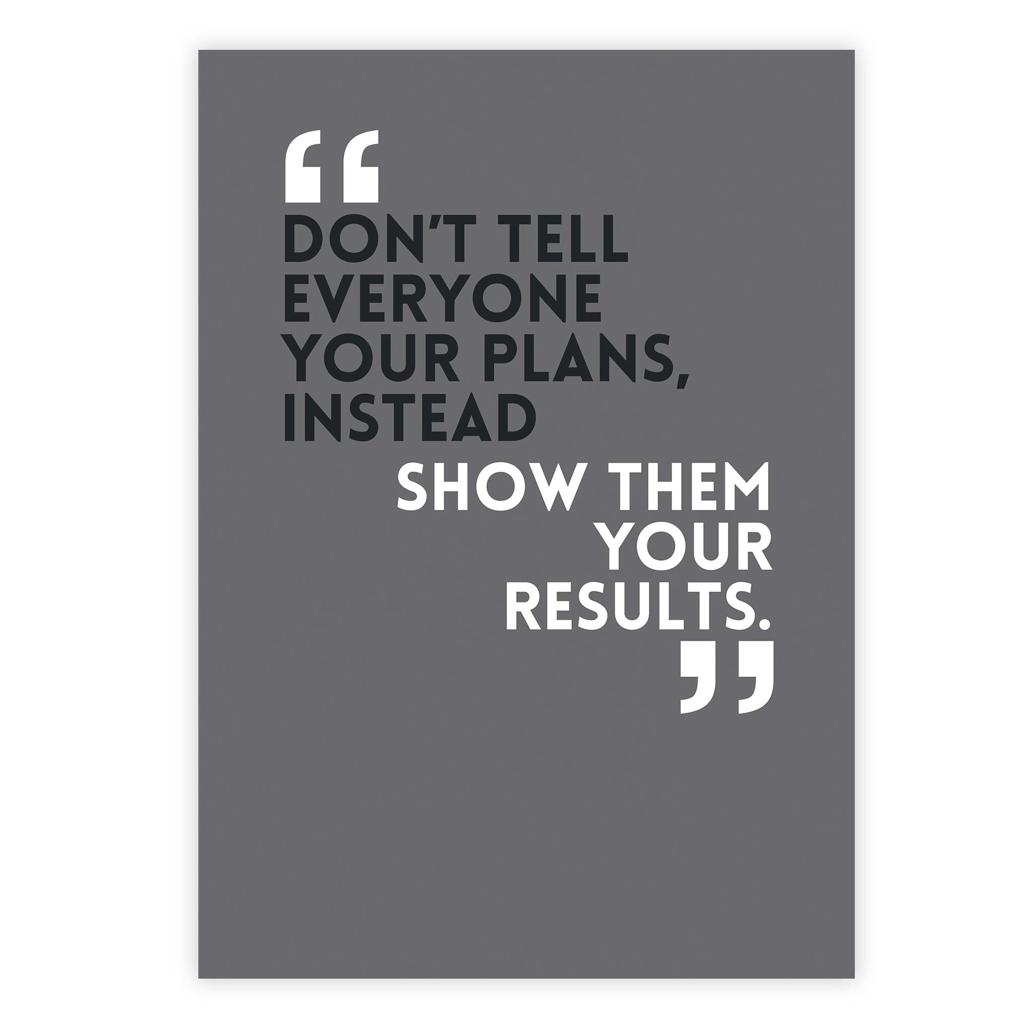 Don't tell everyone your plans, instead show them your results