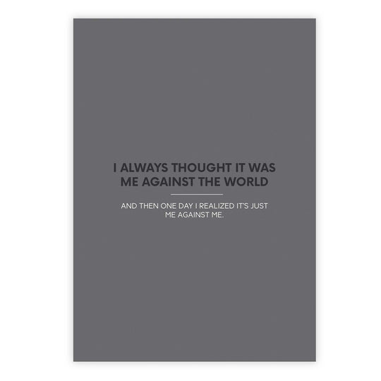 I always thought it was me against the world and then one day I realized it's just me against me