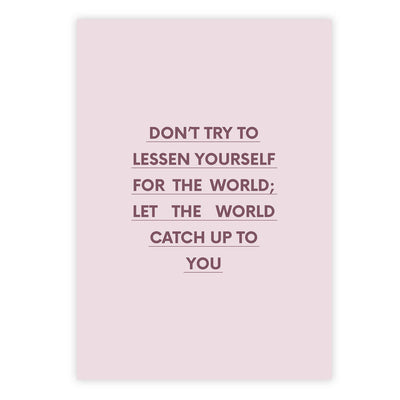Don't try to lessen yourself for the world; let the world catch up to you
