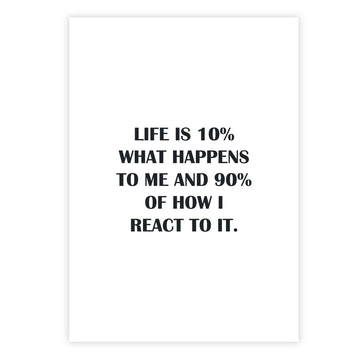 Life is 10% what happens to me and 90% of how I react to it