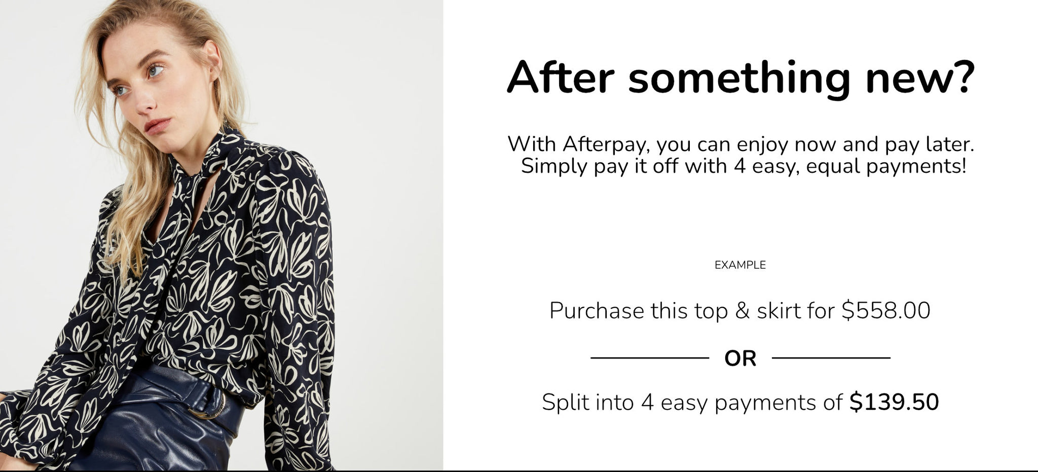 After something new? Checkout with Afterpay to pay for you purchase with 4 easy equal payments.