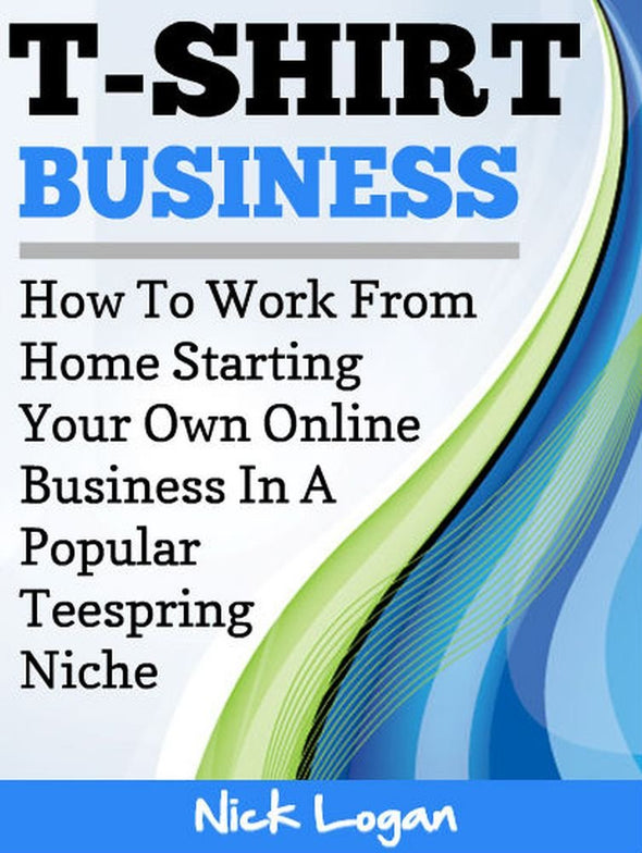 T-Shirt Business: How To Work From Home Starting Your Own Online Business In A Popular Teespring Niche! - BAY SIX PLUS