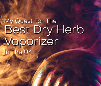 My Quest for the Best Dry Herb Vaporizer in the UK