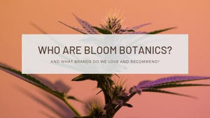 "Image of cannabis flower with text banner saying, ""Who are Bloom Botanics? And What Brands do we Love and Recommend?"""