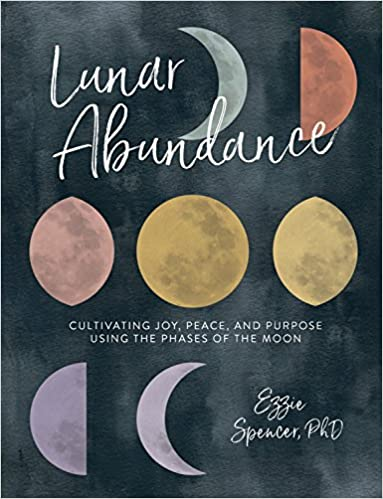 LUNAR ABUNDANCE: CULTIVATING JOY, PEACE AND PURPOSE USING THE PHASES OF THE MOON  by Ezzie Spencer PhD