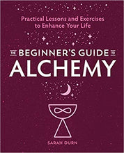 THE BEGINNERS GUIDE TO ALCHEMY: PRACTICAL LESSONS AND EXERCISES TO ENHANCE YOUR LIFE  by Sarah Durn