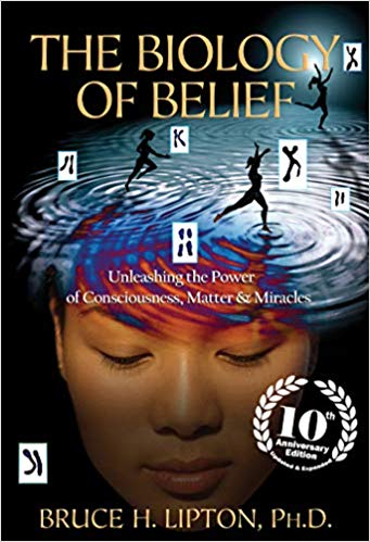 THE BIOLOGY OF BELIEF: UNLEASHING THE POWER OF CONSCIOUSNESS, MATTER & MIRACLES  by Bruce H. Lipton PhD