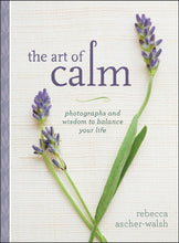 THE ART OF CALM: PHOTOGRAPHS AND WISDOM TO BALANCE YOUR LIFE  by Rebecca Ascher-Walsh