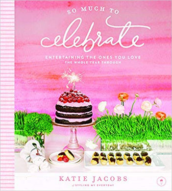SO MUCH TO CELEBRATE: ENTERTAINING THE ONES YOU LOVE THE WHOLE YEAR THROUGH  by Katie Jacobs