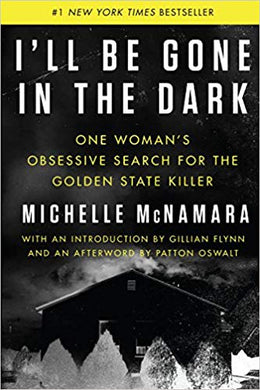 I'LL BE GONE IN THE DARK: ONE WOMAN'S OBSESSIVE SEARCH FOR THE GOLDEN STATE KILLER  by Michelle McNamara