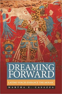 DREAMING FORWARD: LATINO VOICES ENHANCE THE MOSAIC  by Martha E. Casazza
